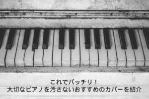 これでバッチリ!大切なピアノを汚さないおすすめのカバーを紹介